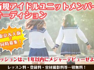 【東京&大阪同時募集】ミッションは「デビュー後1年以内でメジャーデビューせよ!」/新規アイドルユニットメンバー募集!!